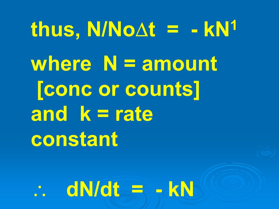 thus, N/Not = - kN1 where N = amount [conc or counts] and k = rate constant  dN/dt = - kN